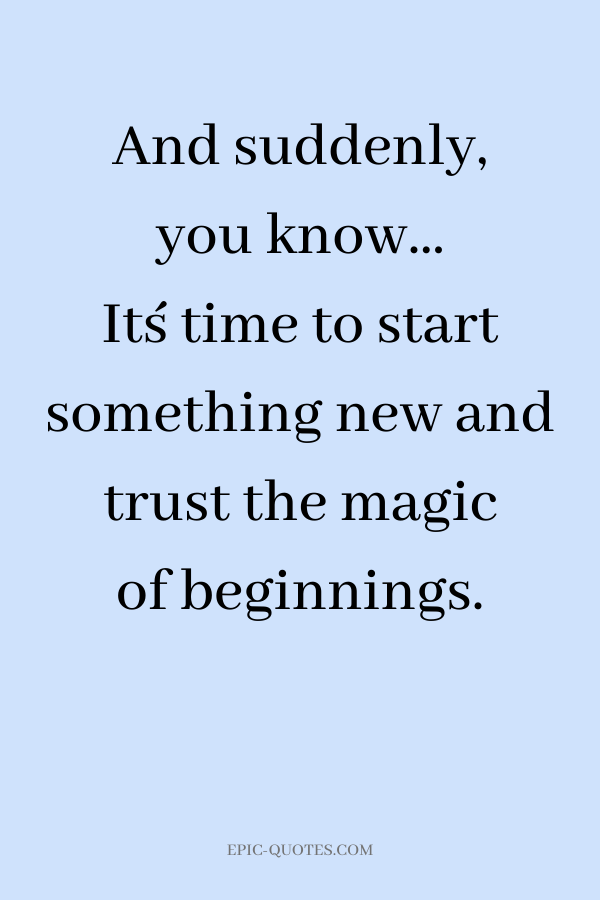 And suddenly, you know… It´s time to start something new and trust the magic of beginnings.