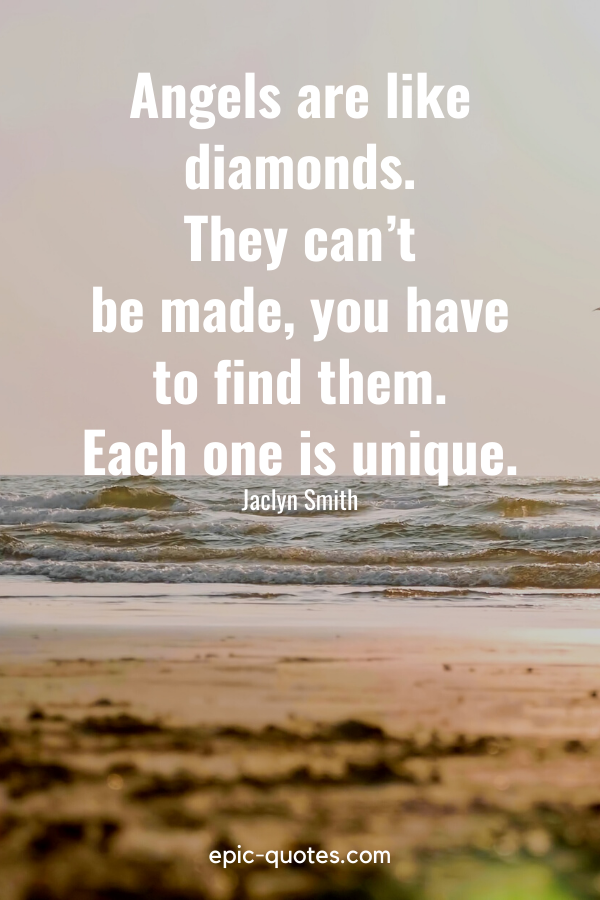 """""""Angels are like diamonds. They can't be made, you have to find them. Each one is unique."""" -Jaclyn Smith"""