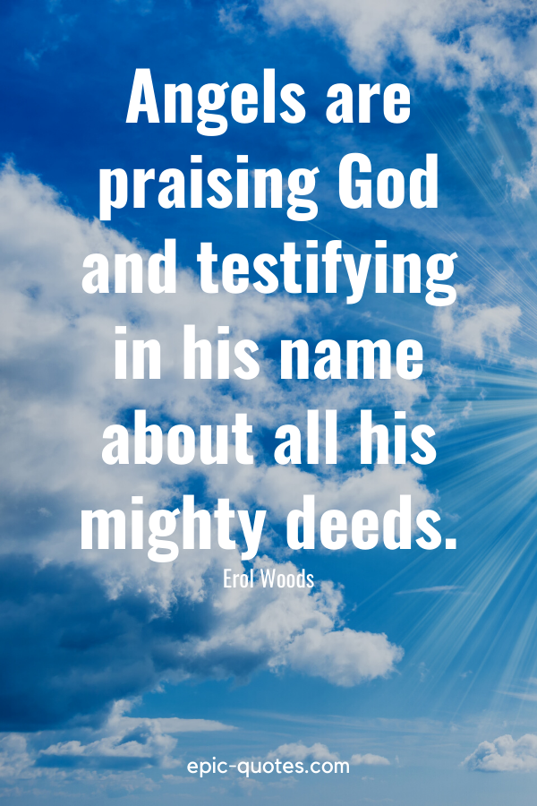 """""""Angels are praising God and testifying in his name about all his mighty deeds."""" -Erol Woods"""