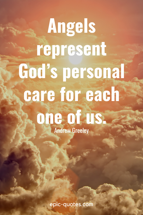 """""""Angels represent God's personal care for each one of us."""" -Andrew Greeley"""