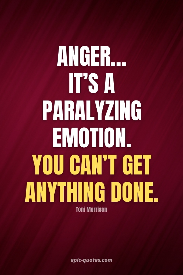 Anger… it's a paralyzing emotion. You can't get anything done. -Toni Morrison