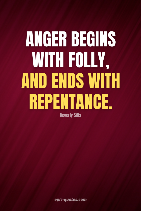 Anger begins with folly, and ends with repentance. -Beverly Sills
