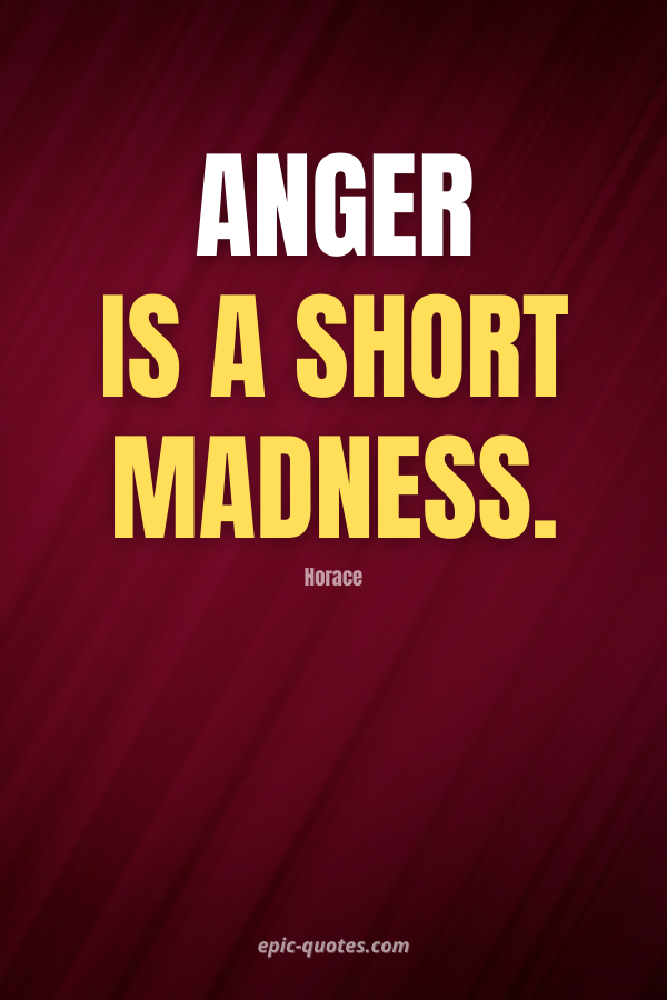Anger is a short madness. -Horace