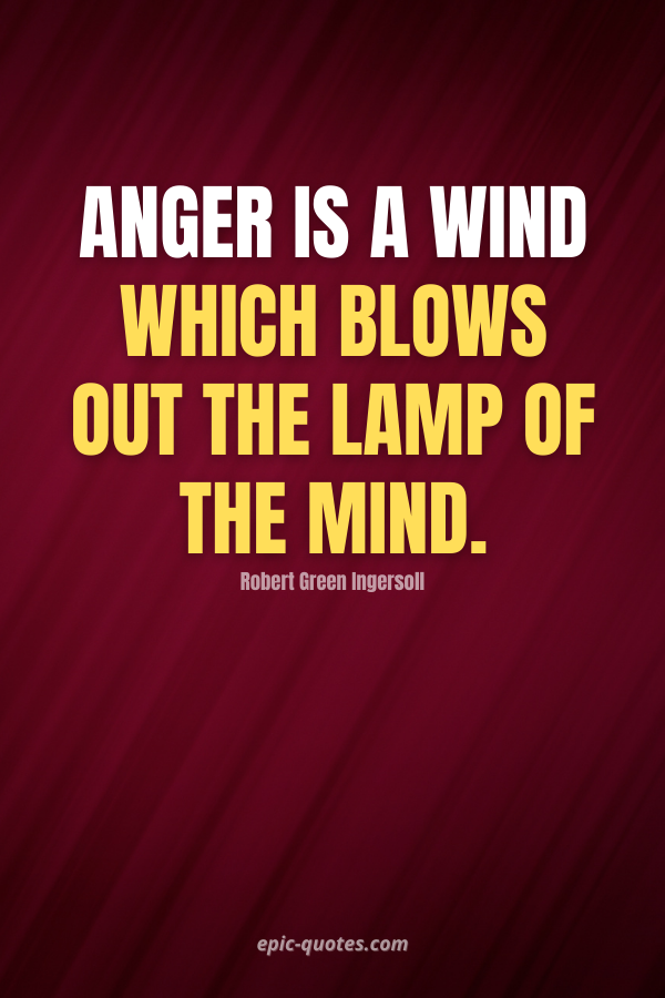 Anger is a wind which blows out the lamp of the mind. -Robert Green Ingersoll