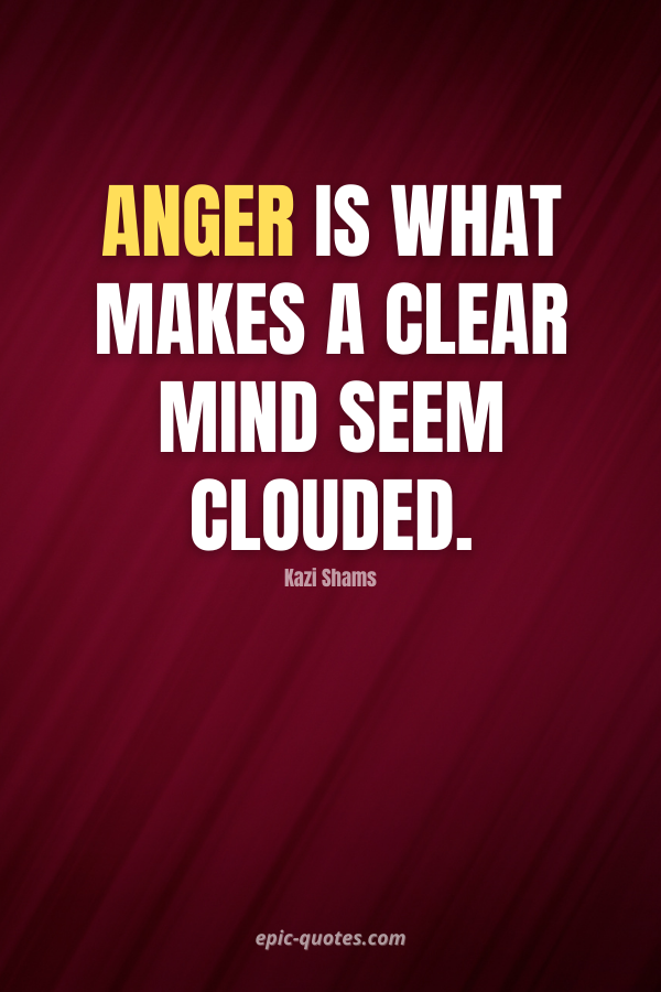 Anger is what makes a clear mind seem clouded. -Kazi Shams