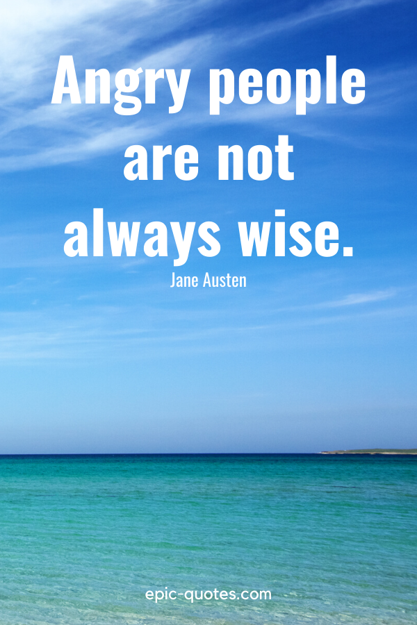 """""""Angry people are not always wise."""" -Jane Austen"""