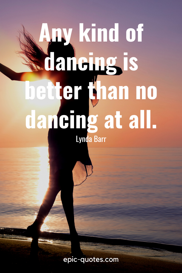 """""""Any kind of dancing is better than no dancing at all."""" -Lynda Barr"""