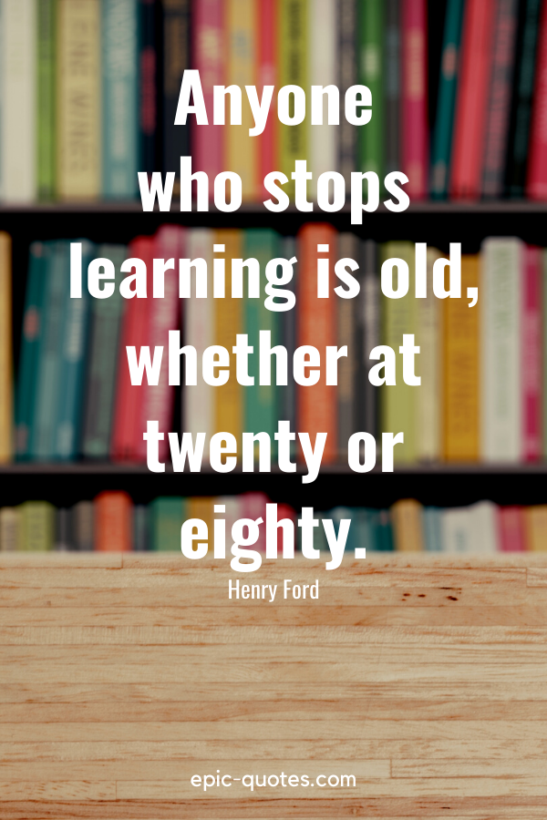 """""""Anyone who stops learning is old, whether at twenty or eighty."""" -Henry Ford"""