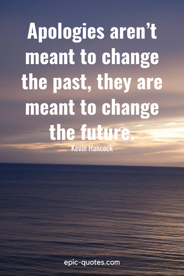 """""""Apologies aren't meant to change the past, they are meant to change the future."""" -Kevin Hancock"""