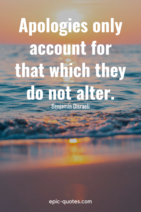 """""""Apologies only account for that which they do not alter."""" -Benjamin Disraeli"""