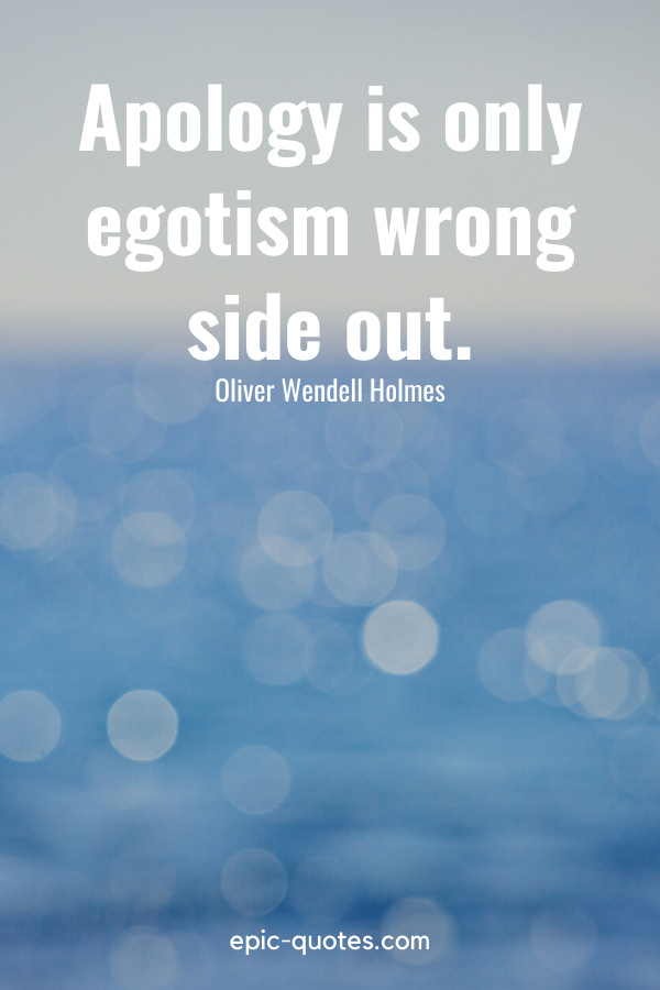 """""""Apology is only egotism wrong side out."""" -Oliver Wendell Holmes"""