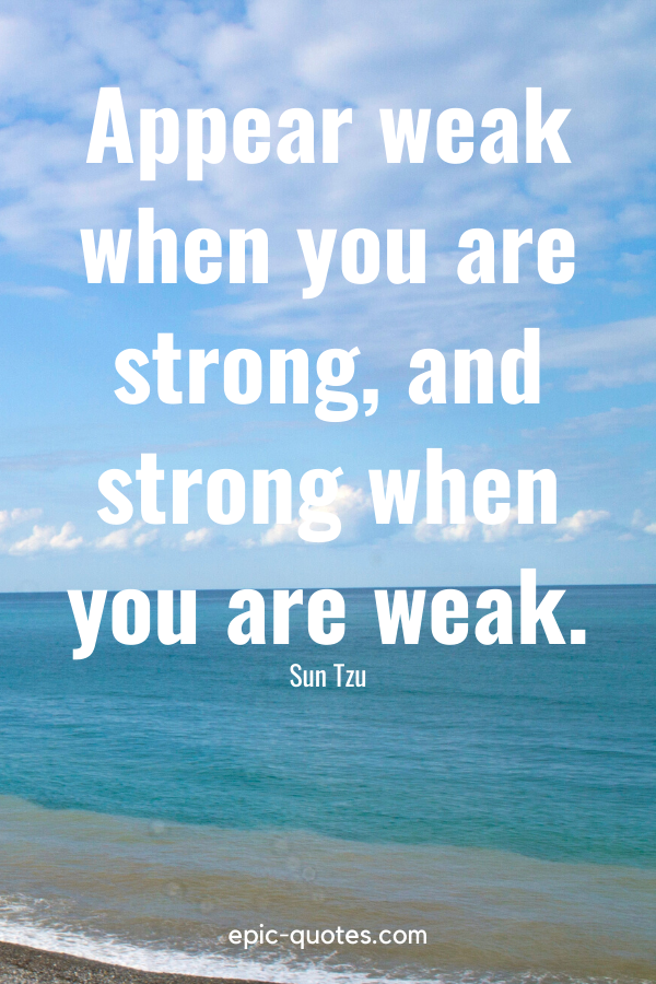 """""""Appear weak when you are strong, and strong when you are weak."""" -Sun Tzu"""