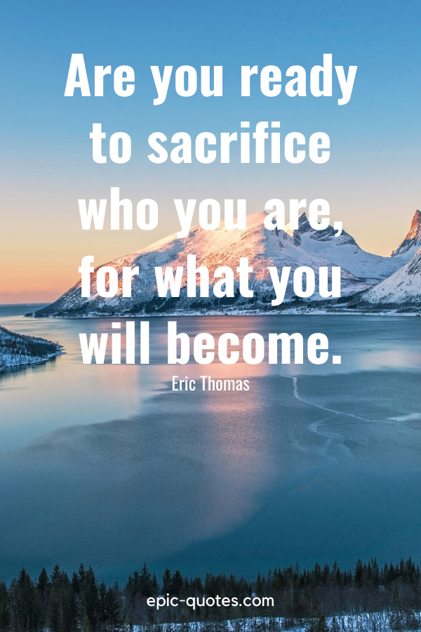 """""""Are you ready to sacrifice who you are, for what you will become.""""-Eric Thomas"""