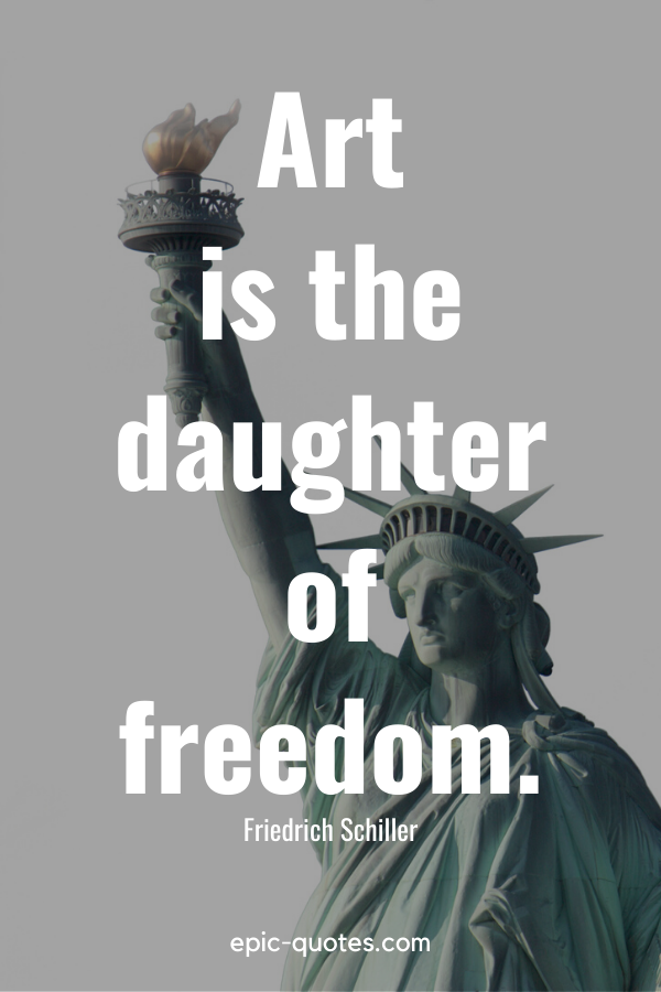 """Art is the daughter of freedom."" -Friedrich Schiller"