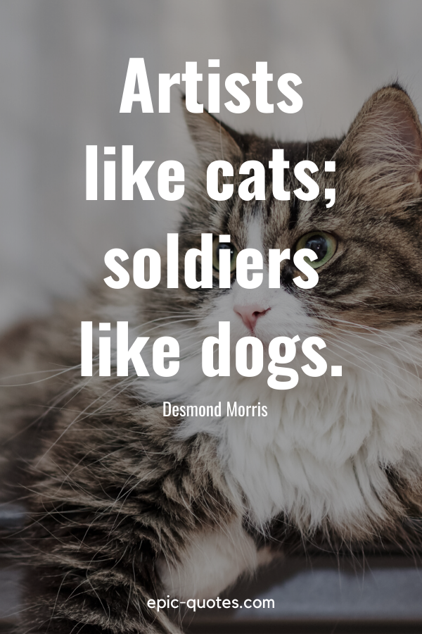 """""""Artists like cats; soldiers like dogs."""" -Desmond Morris"""