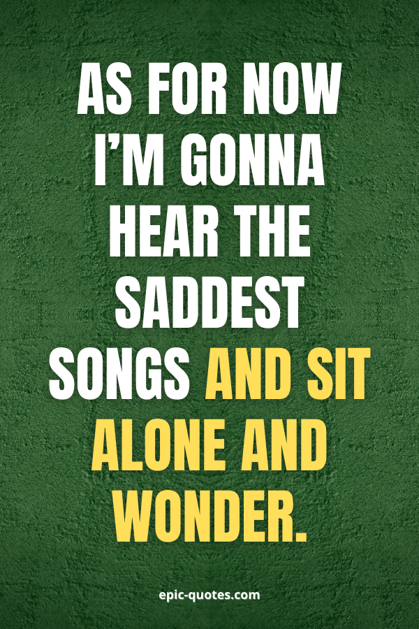 As for now I'm gonna hear the saddest songs and sit alone and wonder.