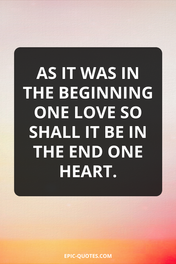 As it was in the beginning one love so shall it be in the end one heart.