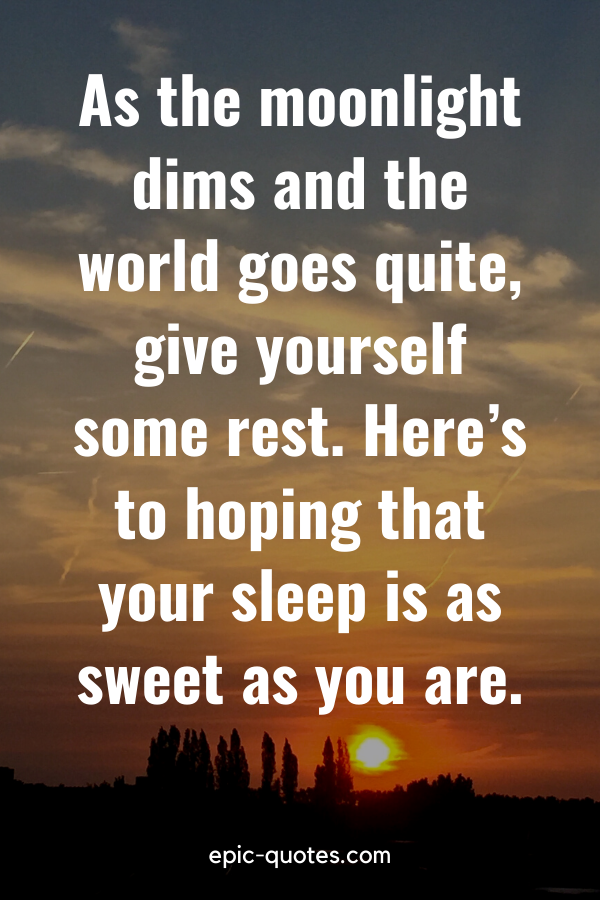 """""""As the moonlight dims and the world goes quite, give yourself some rest. Here's to hoping that your sleep is as sweet as you are."""""""