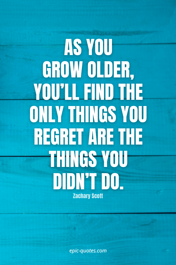 As you grow older, you'll find the only things you regret are the things you didn't do. -Zachary Scott