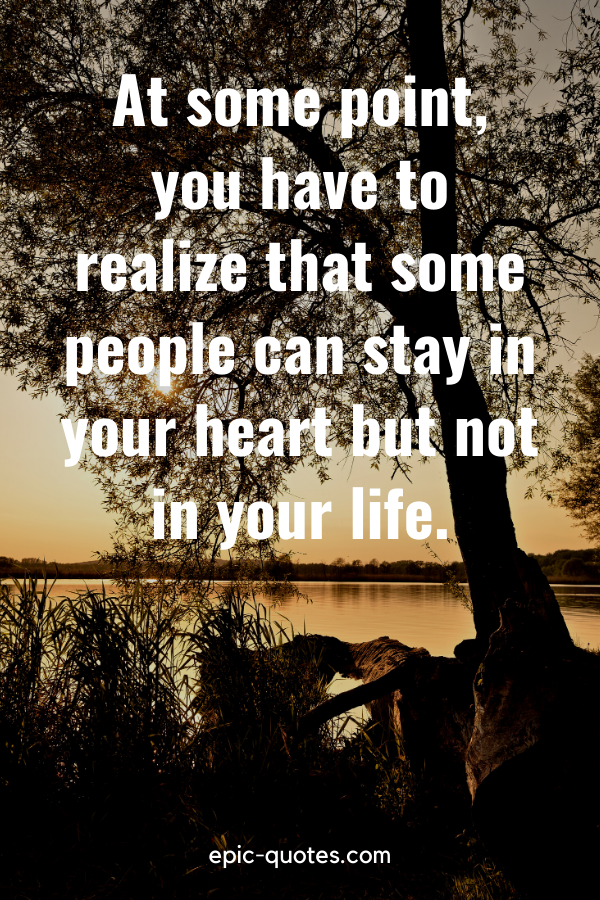 """""""At some point, you have to realize that some people can stay in your heart but not in your life."""""""
