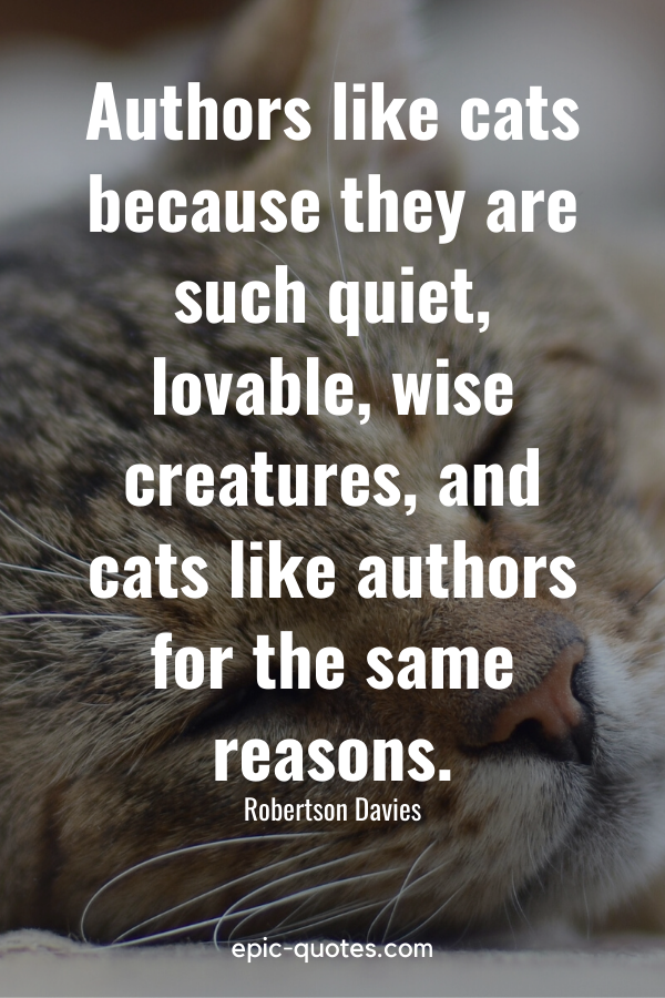 """""""Authors like cats because they are such quiet, lovable, wise creatures, and cats like authors for the same reasons."""" -Robertson Davies"""