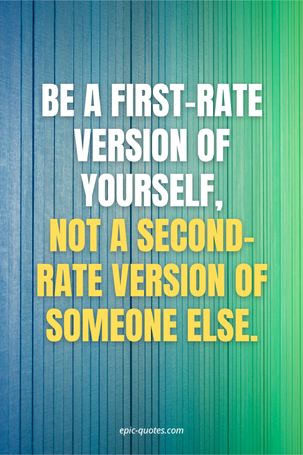 Be a first-rate version of yourself, not a second-rate version of someone else.