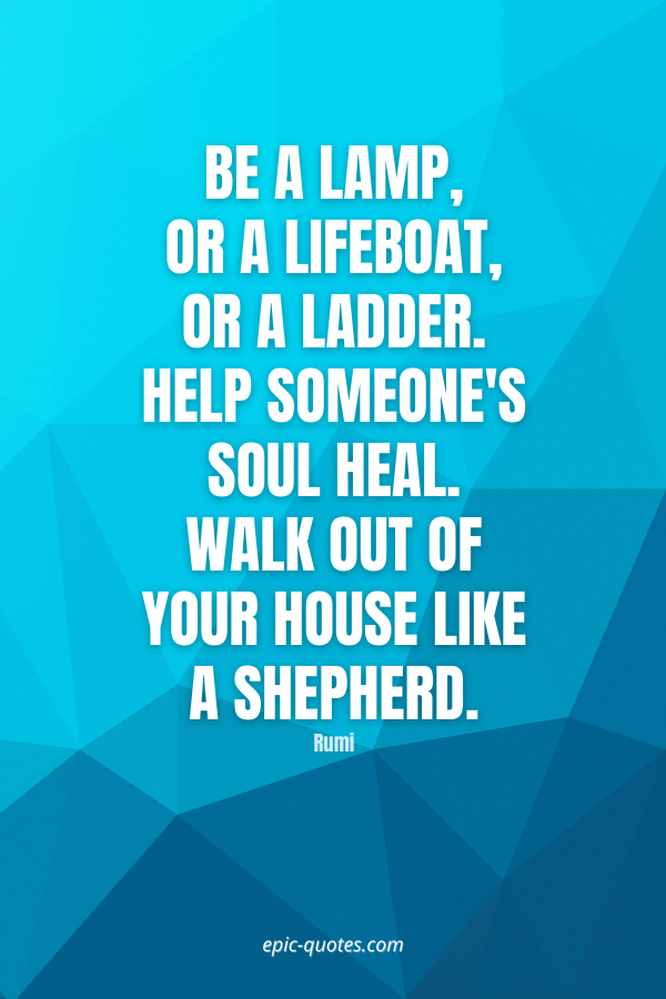 Be a lamp, or a lifeboat, or a ladder. Help someone's soul heal. Walk out of your house like a shepherd. -Rumi