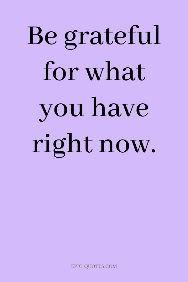 Be grateful for what you have right now.