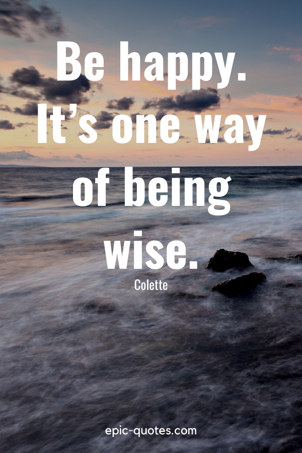"""""""Be happy. It's one way of being wise."""" -Colette"""