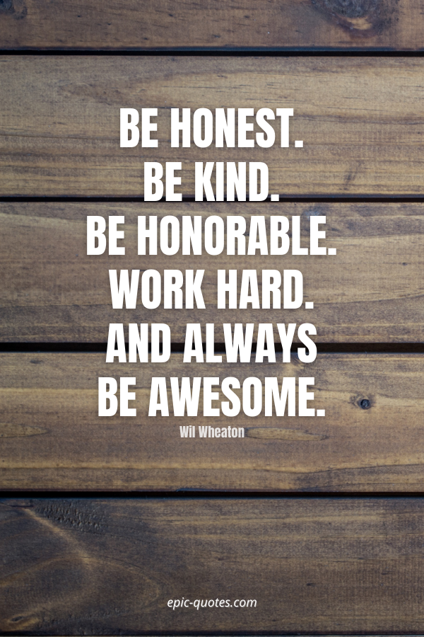 Be honest. Be kind. Be honorable. Work hard. And always be awesome. -Wil Wheaton