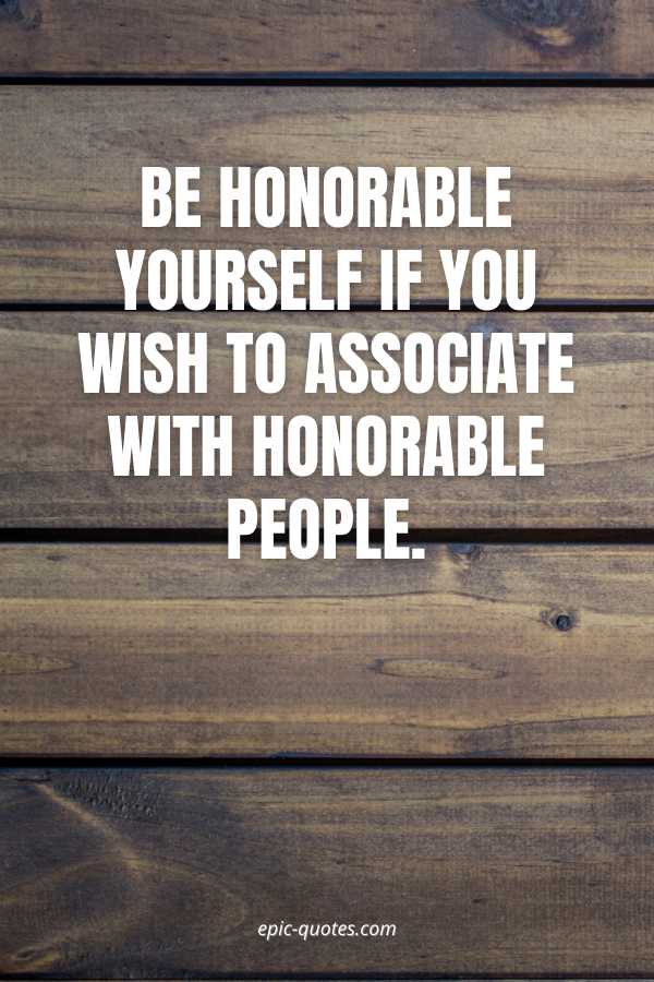 Be honorable yourself if you wish to associate with honorable people.