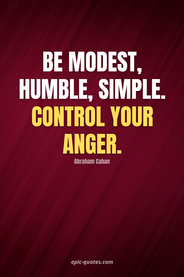 Be modest, humble, simple. Control your anger. -Abraham Cahan