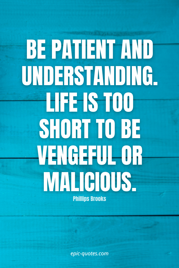 Be patient and understanding. Life is too short to be vengeful or malicious. -Phillips Brooks