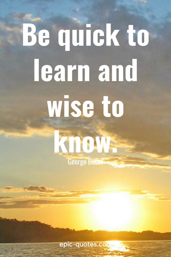 """""""Be quick to learn and wise to know."""" -George Burns"""