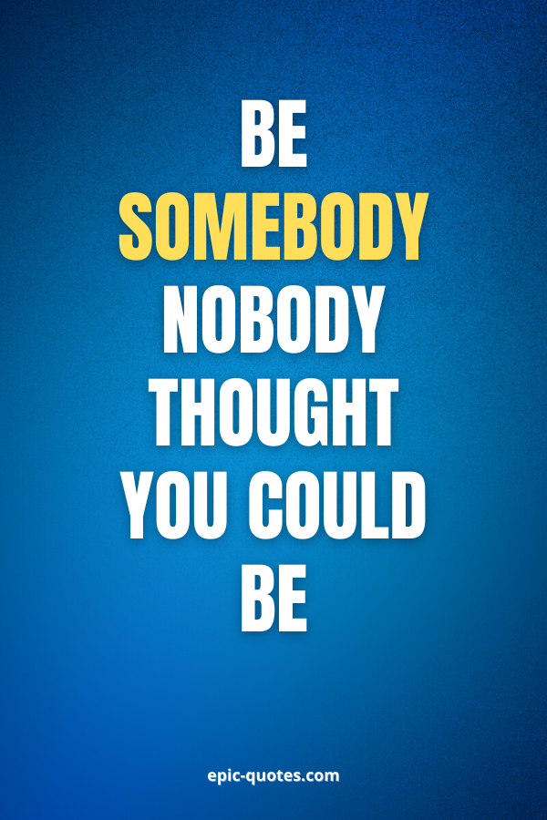 Be somebody nobody thought you could be.