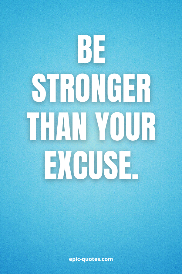 Be stronger than Your excuse.