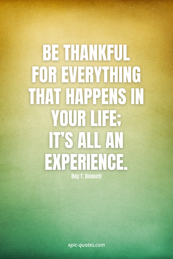 Be thankful for everything that happens in your life; it's all an experience. -Roy T. Bennett