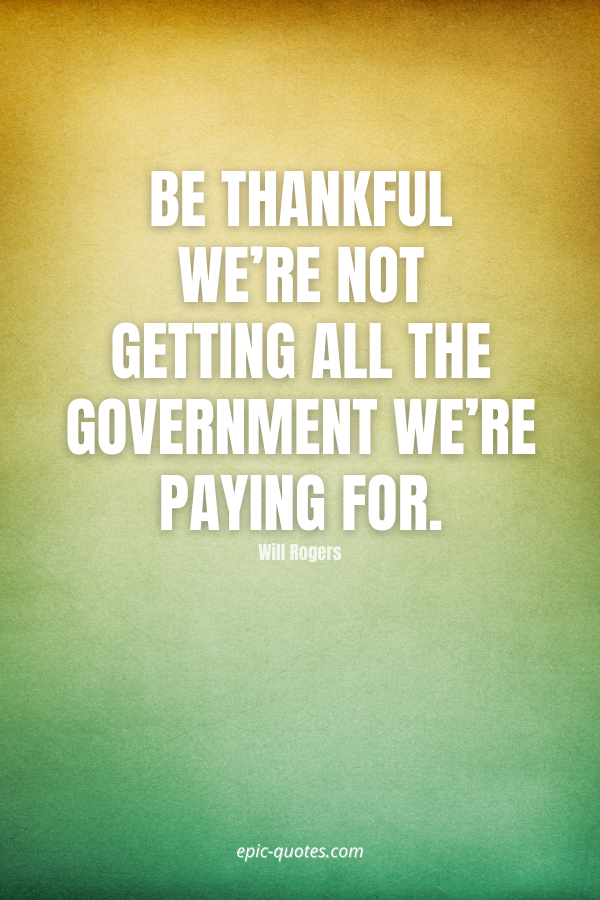 Be thankful we're not getting all the government we're paying for. -Will Rogers