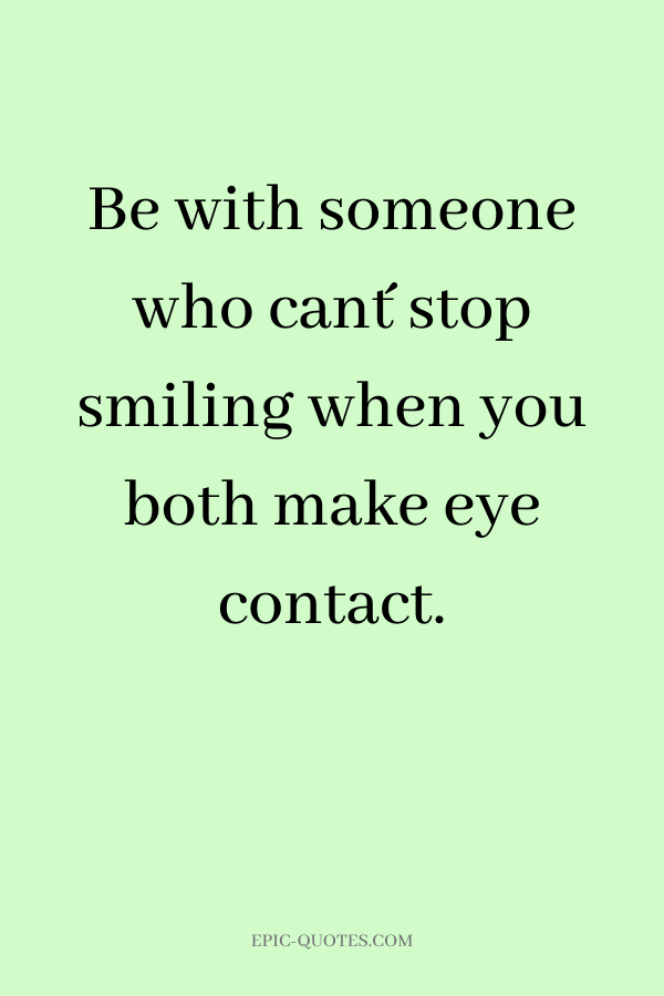 Be with someone who can´t stop smiling when you both make eye contact.