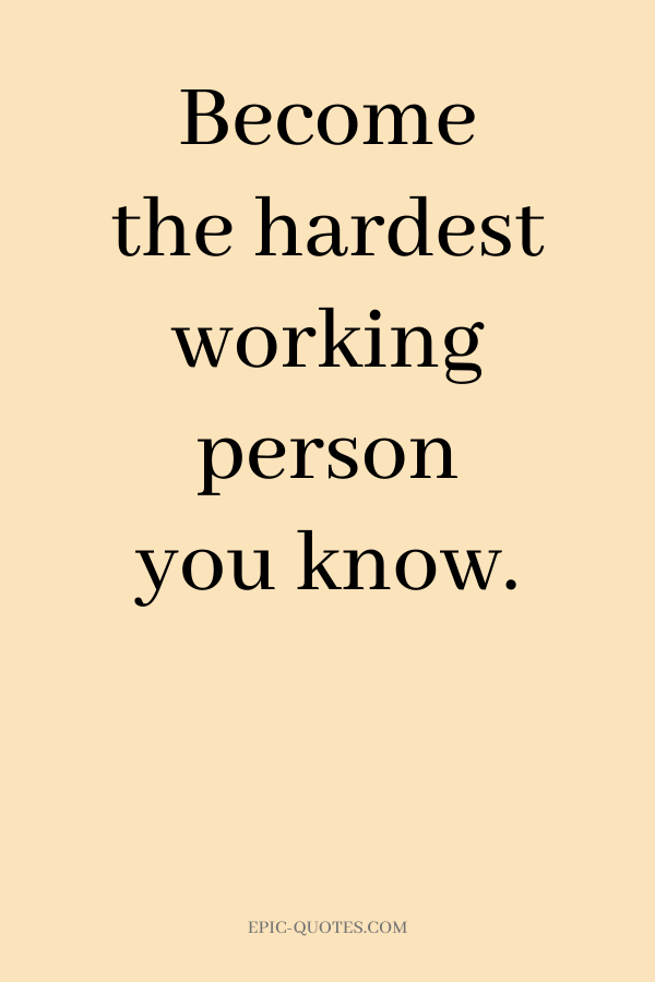 Become the hardest working person you know.