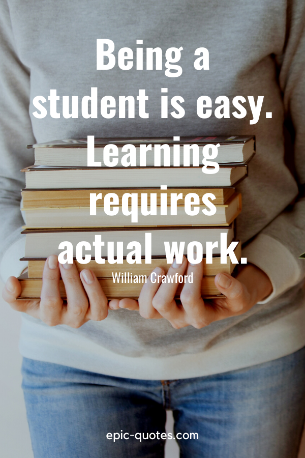"""""""Being a student is easy. Learning requires actual work."""" -William Crawford"""