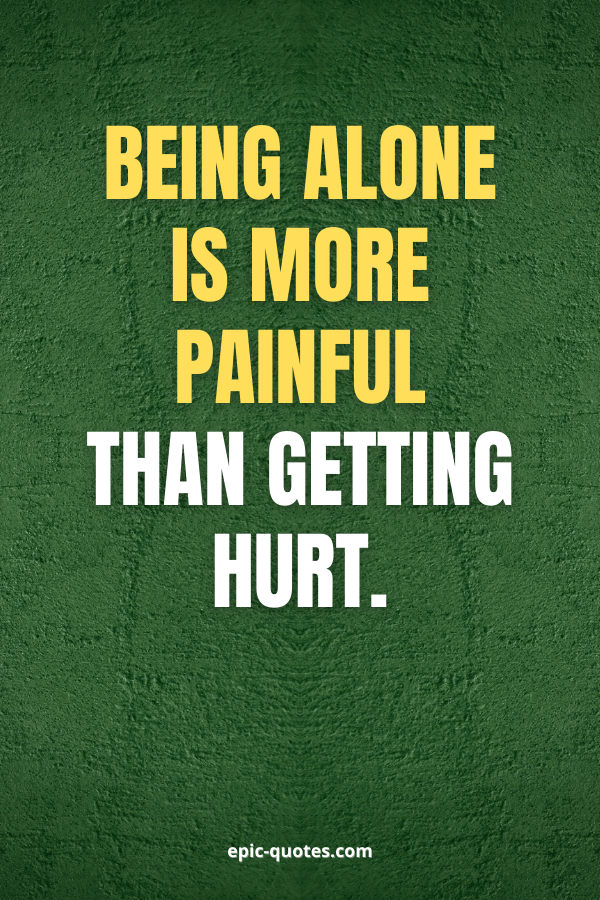 Being alone is more painful than getting hurt.