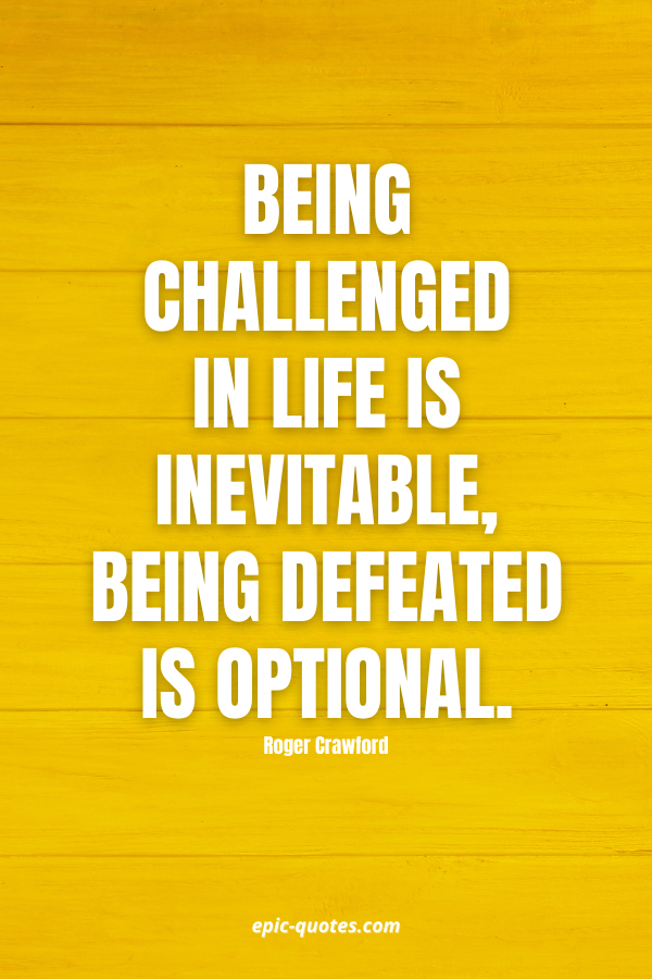 Being challenged in life is inevitable, being defeated is optional. -Roger Crawford