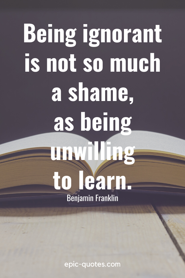 """""""Being ignorant is not so much a shame, as being unwilling to learn."""" -Benjamin Franklin"""