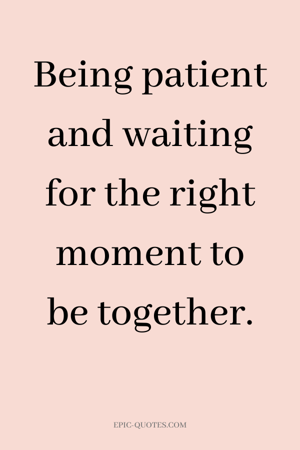 Being patient and waiting for the right moment to be together
