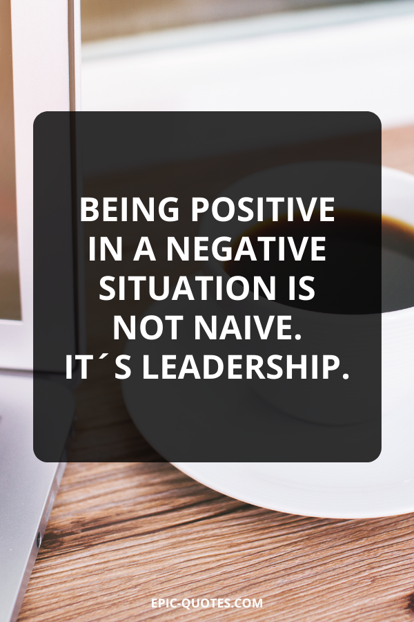 Being positive in a negative situation is not naive. It´s leadership.