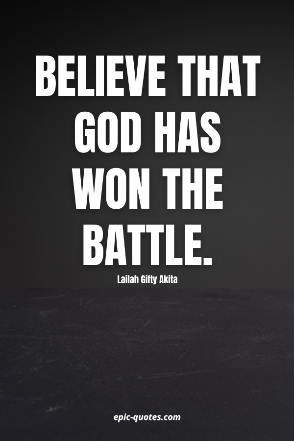 Believe that God has won the battle. -Lailah Gifty Akita