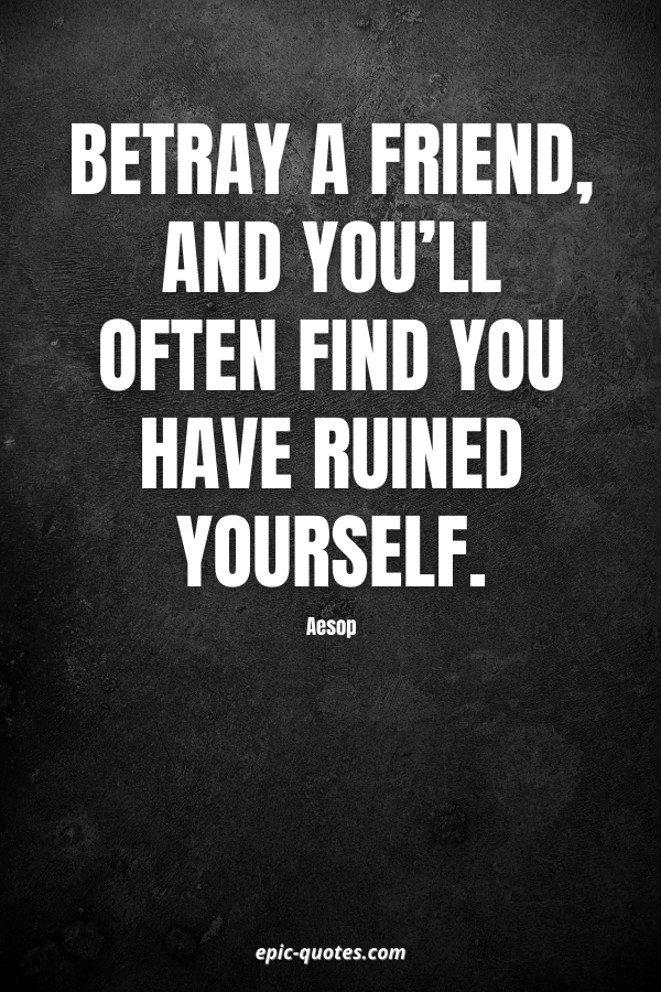 Betray a friend, and you'll often find you have ruined yourself. -Aesop