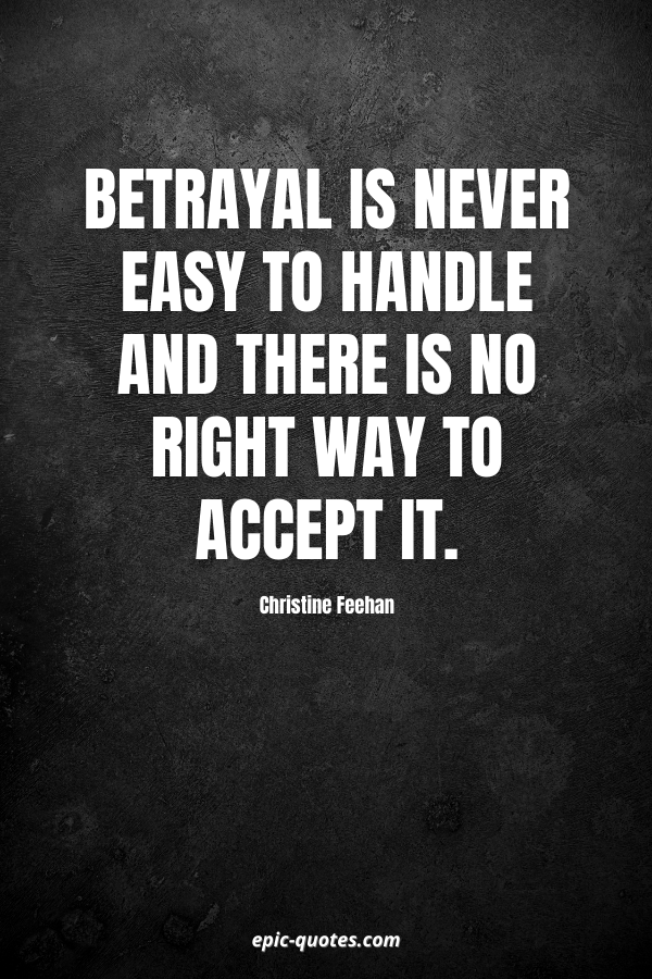 Betrayal is never easy to handle and there is no right way to accept it. -Christine Feehan