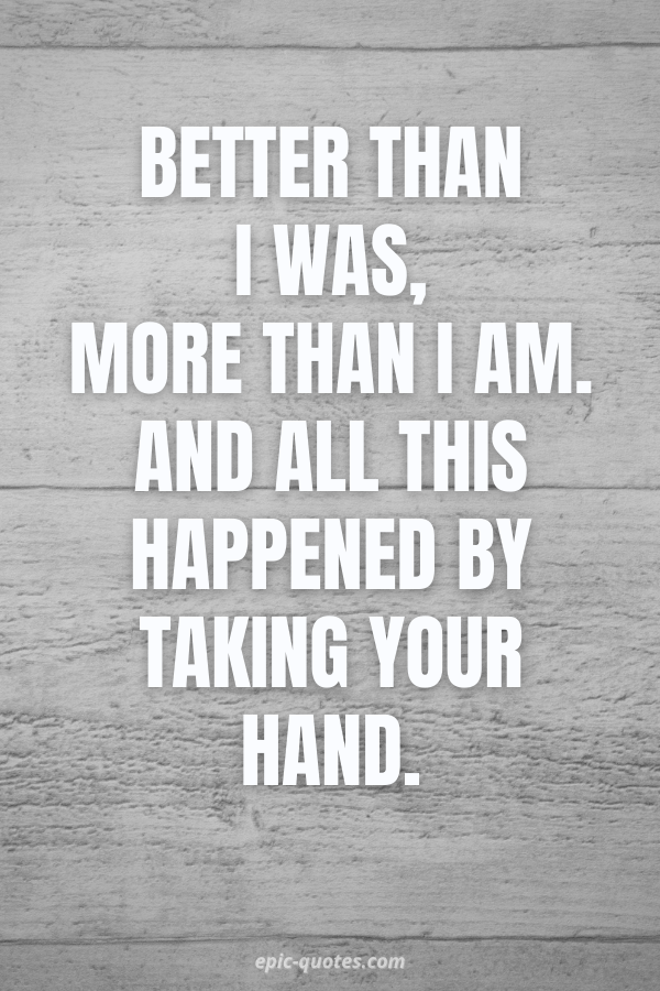 Better than I was, more than I am. And all this happened by taking your hand.